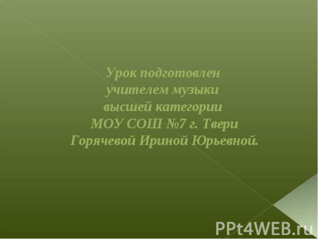 Урок подготовлен учителем музыки высшей категории МОУ СОШ №7 г. Твери Горячевой Ириной Юрьевной.