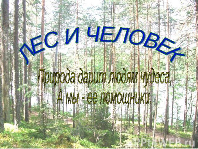 ЛЕС И ЧЕЛОВЕК Природа дарит людям чудеса, А мы - ее помощники.