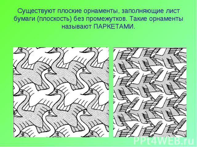 Существуют плоские орнаменты, заполняющие лист бумаги (плоскость) без промежутков. Такие орнаменты называют ПАРКЕТАМИ.
