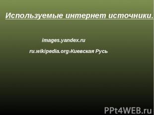 Используемые интернет источники. images.yandex.ru ru.wikipedia.org›Киевская Русь