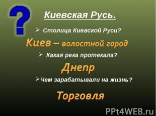 Киевская Русь. Столица Киевской Руси? Киев – волостной город Какая река протекал