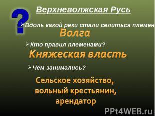 Верхневолжская Русь Вдоль какой реки стали селиться племена? Волга Кто правил пл
