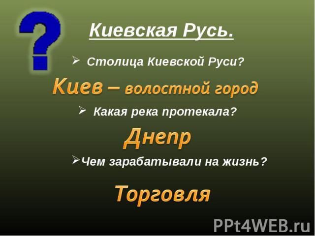Киевская Русь. Столица Киевской Руси? Киев – волостной город Какая река протекала? Днепр Чем зарабатывали на жизнь? Торговля