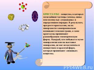 КРИСТАЛЛЫ – вещества, в которых мельчайшие частицы (атомы, ионы или молекулы) «у