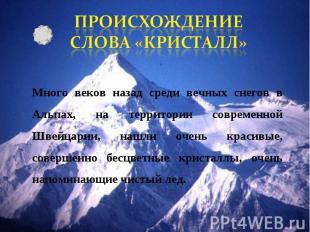 ПРОИСХОЖДЕНИЕ СЛОВА «КРИСТАЛЛ» Много веков назад среди вечных снегов в Альпах, н