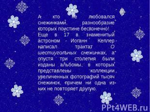 А кто не любовался снежинками, разнообразие которых поистине бесконечно! Еще в 1