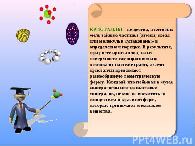КРИСТАЛЛЫ – вещества, в которых мельчайшие частицы (атомы, ионы или молекулы) «упакованы» в определенном порядке. В результате, при росте кристаллов, на их поверхности самопроизвольно возникают плоские грани, а сами кристаллы принимают разнообразную…