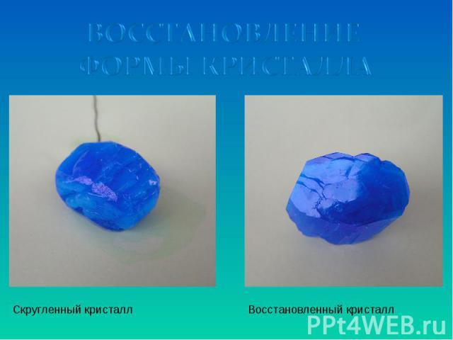 ВОССТАНОВЛЕНИЕ ФОРМЫ КРИСТАЛЛА Скругленный кристалл Восстановленный кристалл