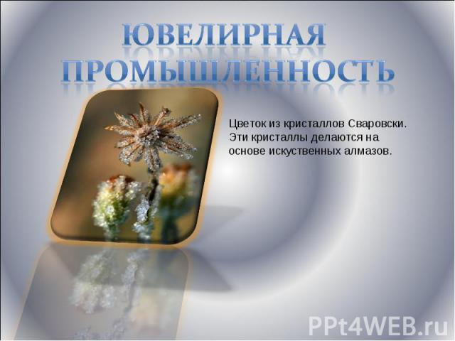 Ювелирная промышленность Цветок из кристаллов Сваровски. Эти кристаллы делаются на основе искуственных алмазов.