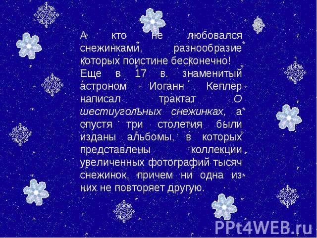 А кто не любовался снежинками, разнообразие которых поистине бесконечно! Еще в 17 в. знаменитый астроном Иоганн Кеплер написал трактат О шестиугольных снежинках, а спустя три столетия были изданы альбомы, в которых представлены коллекции увеличенных…