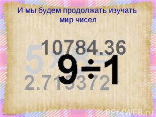 И мы будем продолжать изучать мир чисел