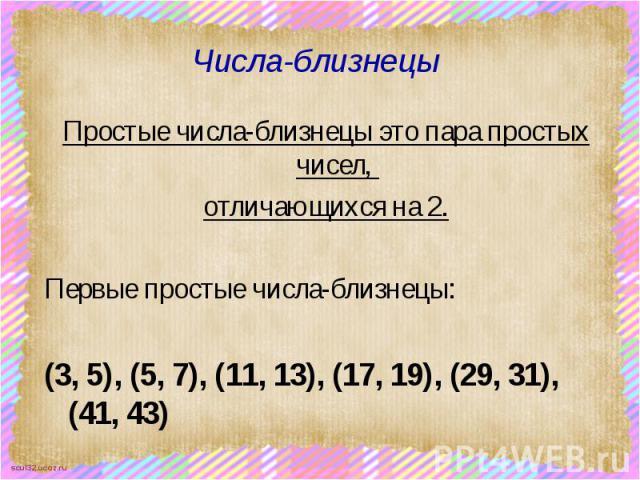 Числа-близнецы Простые числа-близнецы это пара простых чисел, отличающихся на 2. Первые простые числа-близнецы: (3, 5), (5, 7), (11, 13), (17, 19), (29, 31), (41, 43)