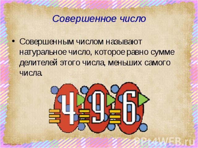 Совершенное число Совершенным числом называют натуральное число, которое равно сумме делителей этого числа, меньших самого числа.