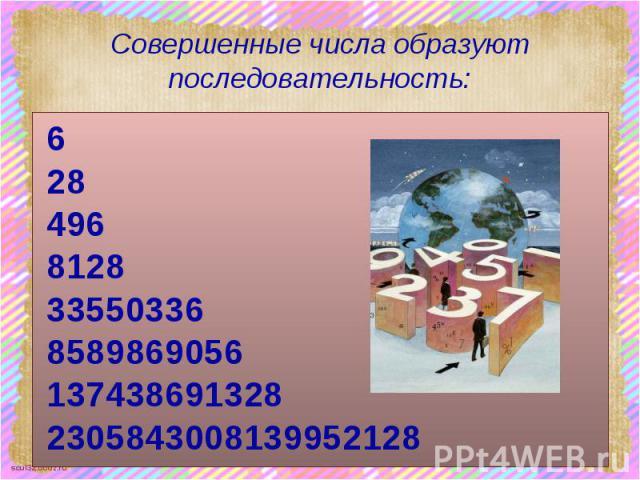 Совершенные числа образуют последовательность: 6 28 496 8128 33550336 8589869056 137438691328 2305843008139952128