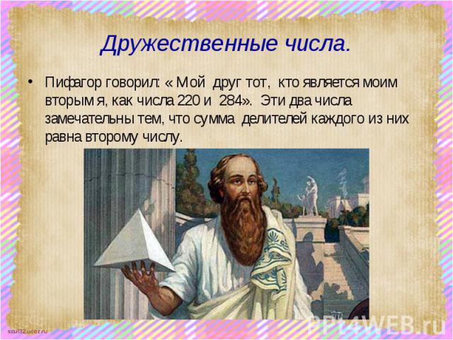 Дружественные числа. Пифагор говорил: « Мой друг тот, кто является моим вторым я, как числа 220 и 284». Эти два числа замечательны тем, что сумма делителей каждого из них равна второму числу.