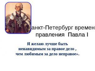 Санкт-Петербург времен правления Павла I Я желаю лучше быть ненавидимым за право