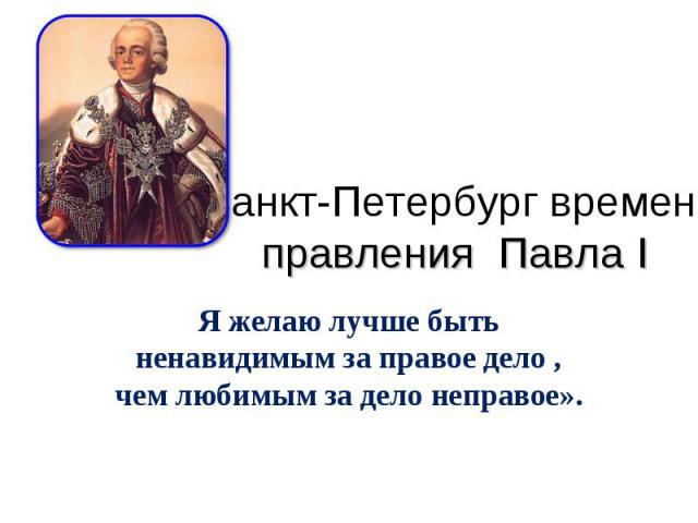 Санкт-Петербург времен правления Павла I Я желаю лучше быть ненавидимым за правое дело , чем любимым за дело неправое».