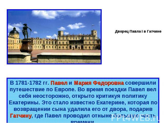 Дворец Павла I в Гатчине В 1781-1782 гг. Павел и Мария Федоровна совершили путешествие по Европе. Во время поездки Павел вел себя неосторожно, открыто критикуя политику Екатерины. Это стало известно Екатерине, которая по возвращении сына удалила его…