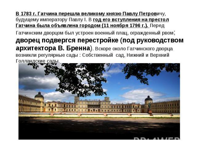 В 1783 г. Гатчина перешла великому князю Павлу Петровичу, будущему императору Павлу I. В год его вступления на престол Гатчина была объявлена городом (11 ноября 1796 г.). Перед Гатчинским дворцом был устроен военный плац, огражденный рвом; дворец по…