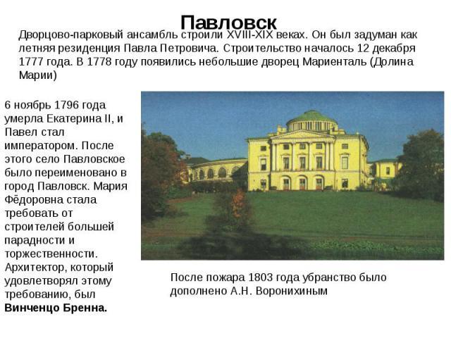 Павловск Дворцово-парковый ансамбль строили XVIII-XIX веках. Он был задуман как летняя резиденция Павла Петровича. Строительство началось 12 декабря 1777 года. В 1778 году появились небольшие дворец Мариенталь (Долина Марии) 6 ноябрь 1796 года умер…