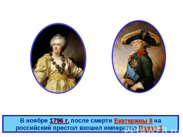 В ноябре 1796 г. после смерти Екатерины II на российский престол взошел император Павел 1.