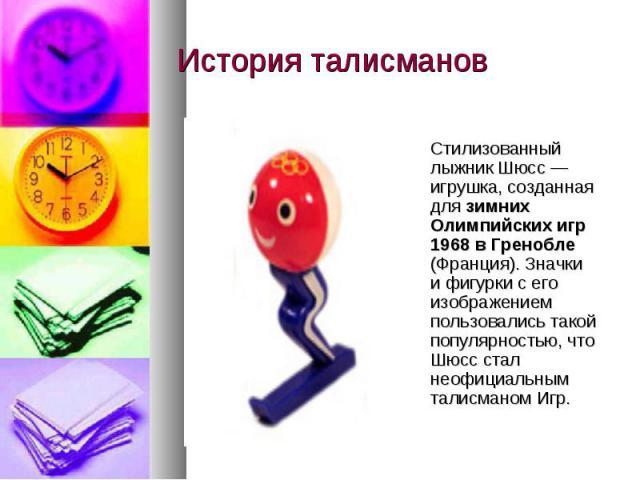 История талисманов Стилизованный лыжник Шюсс — игрушка, созданная для зимних Олимпийских игр 1968 в Гренобле (Франция). Значки и фигурки с его изображением пользовались такой популярностью, что Шюсс стал неофициальным талисманом Игр.