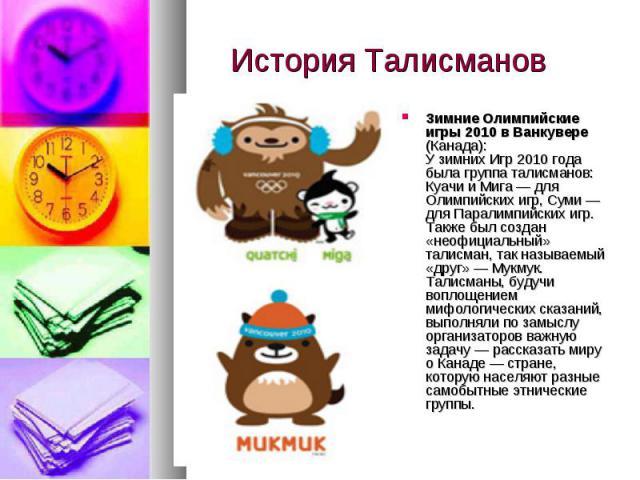 История Талисманов Зимние Олимпийские игры 2010в Ванкувере (Канада): Узимних Игр 2010 года была группа талисманов: Куачи иМига— для Олимпийских игр, Суми— для Паралимпийских игр. Также был создан «неофициальный» талисман, так называемый «друг»…