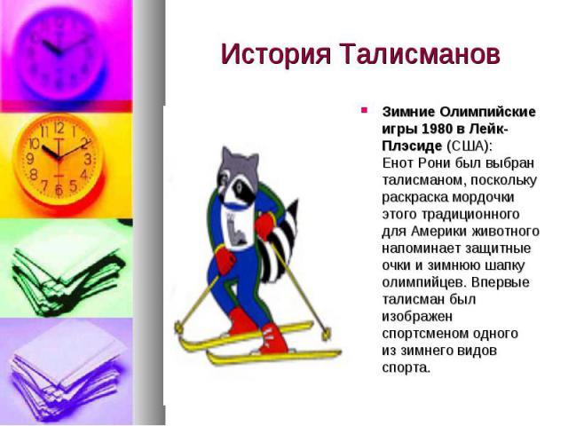 История Талисманов Зимние Олимпийские игры 1980в Лейк-Плэсиде (США): Енот Рони был выбран талисманом, поскольку раскраска мордочки этого традиционного для Америки животного напоминает защитные очки изимнюю шапку олимпийцев. Впервые талисман был из…