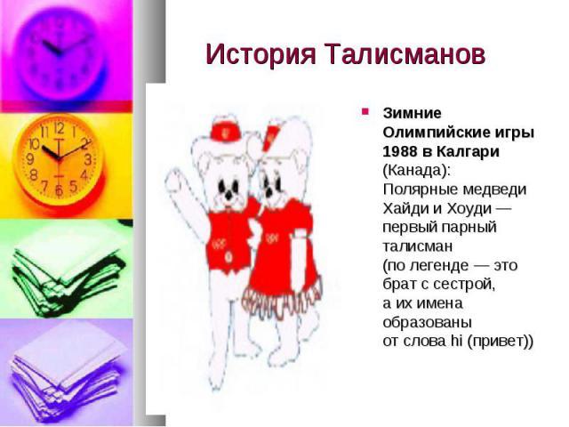 История Талисманов Зимние Олимпийские игры 1988в Калгари (Канада): Полярные медведи Хайди иХоуди— первый парный талисман (полегенде— это брат ссестрой, аихимена образованы отсловаhi (привет))