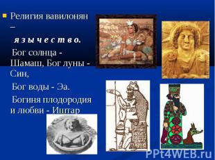 Религия вавилонян – я з ы ч е с т в о. Бог солнца - Шамаш, Бог луны - Син, Бог в