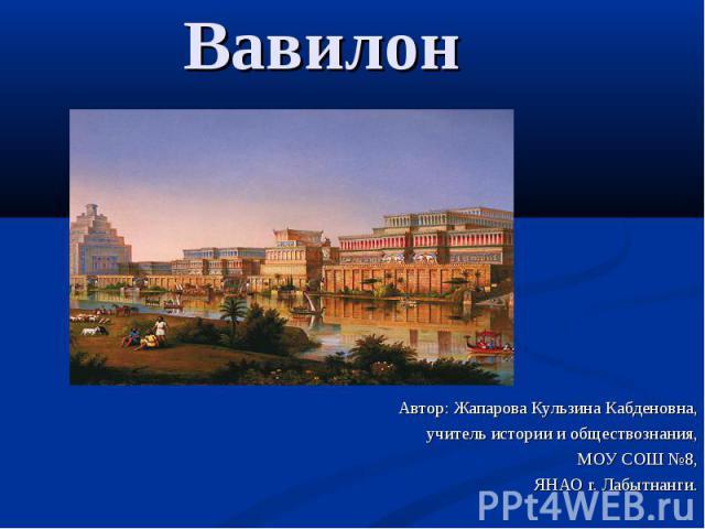 Вавилон Автор: Жапарова Кульзина Кабденовна, учитель истории и обществознания, МОУ СОШ №8, ЯНАО г. Лабытнанги.