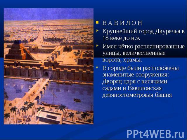 В А В И Л О Н Крупнейший город Двуречья в 18 веке до н.э. Имел чётко распланированные улицы, величественные ворота, храмы. В городе были расположены знаменитые сооружения: Дворец царя с висячими садами и Вавилонская девяностометровая башня