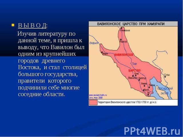 В Ы В О Д: Изучив литературу по данной теме, я пришла к выводу, что Вавилон был одним из крупнейших городов древнего Востока, и стал столицей большого государства, правители которого подчинили себе многие соседние области.