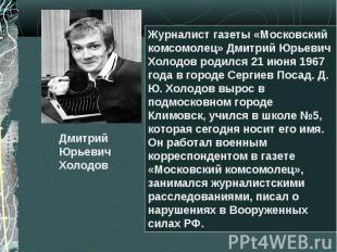 Дмитрий Юрьевич Холодов Журналист газеты «Московский комсомолец» Дмитрий Юрьевич