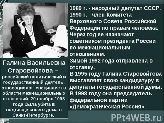 Галина Васильевна Старовойтова – российский политический и государственный деятель, этносоциолог, специалист в области межнациональных отношений. 20 ноября 1998 года была убита в подъезде своего дома в Санкт-Петербурге. 1989 г. - народный депутат СС…