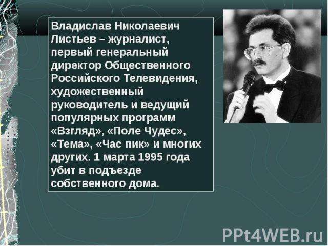Владислав Николаевич Листьев – журналист, первый генеральный директор Общественного Российского Телевидения, художественный руководитель и ведущий популярных программ «Взгляд», «Поле Чудес», «Тема», «Час пик» и многих других. 1 марта 1995 года убит …
