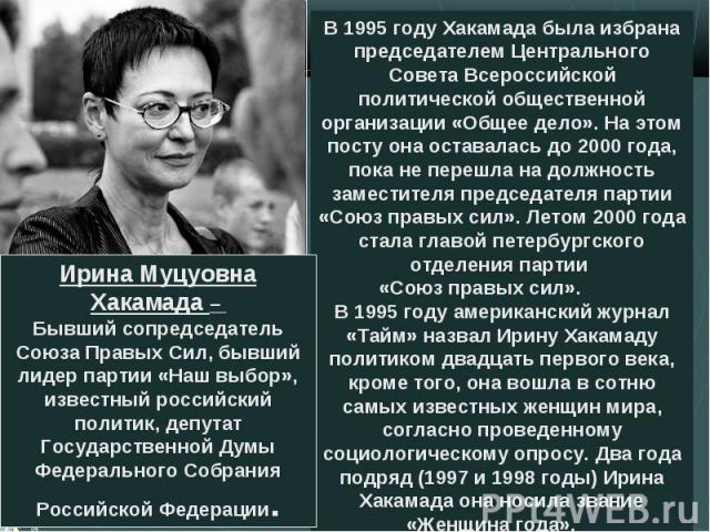 В 1995 году Хакамада была избрана председателем Центрального Совета Всероссийской политической общественной организации «Общее дело». На этом посту она оставалась до 2000 года, пока не перешла на должность заместителя председателя партии «Союз правы…