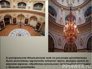 В центральномИтальянском зале по рисункам архитектора были выполнены кариатиды