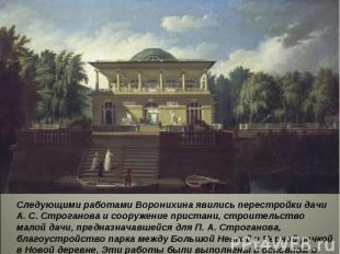 Следующими работами Воронихина явились перестройки дачи А. С. Строганова и соору