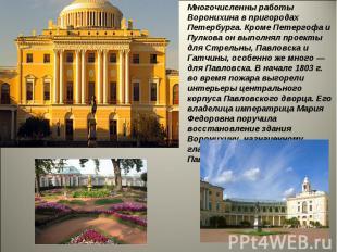 Многочисленны работы Воронихина в пригородах Петербурга. Кроме Петергофа и Пулко