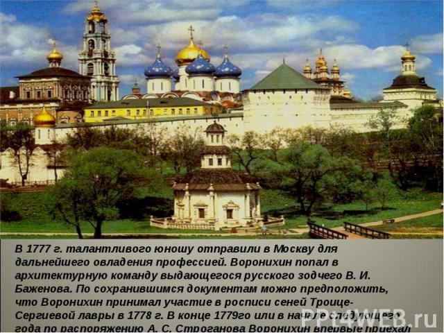 В 1777 г. талантливого юношу отправили в Москву для дальнейшего овладения профессией. Воронихин попал в архитектурную команду выдающегося русскогозодчего В. И. Баженова. По сохранившимся документам можно предположить, что Воронихин принимал участие…