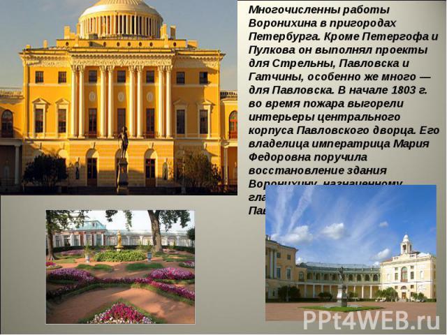 Многочисленны работы Воронихина в пригородах Петербурга. Кроме Петергофа и Пулкова он выполнял проекты для Стрельны,Павловска и Гатчины, особенно же много — для Павловска.В начале 1803 г. во время пожара выгорели интерьеры центрального корпусаПав…