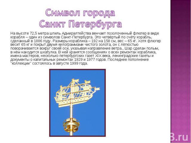 Символ города Санкт Петербурга На высоте 72,5 метра шпиль Адмиралтейства венчает позолоченный флюгер в виде корабля – один из символов Санкт-Петербурга. Это четвёртый по счёту корабль, сделанный в 1886 году. Размеры кораблика – 192 на 158 см, вес – …