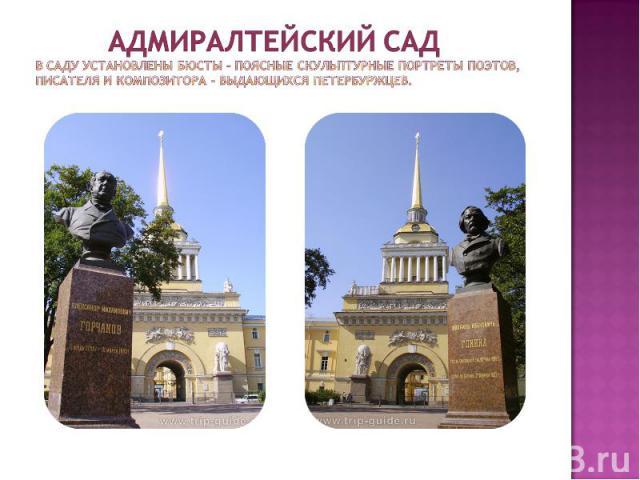 Адмиралтейский сад В саду установлены бюсты – поясные скульптурные портреты поэтов, писателя и композитора – выдающихся петербуржцев.