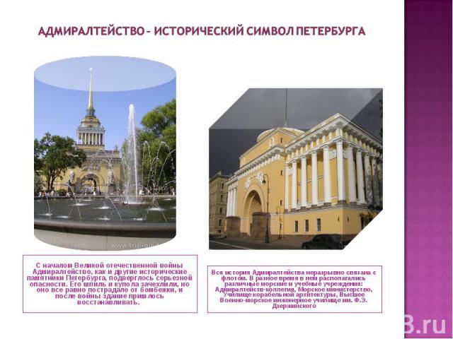 Адмиралтейство – исторический символ Петербурга С началом Великой отечественной войны Адмиралтейство, как и другие исторические памятники Петербурга, подверглось серьезной опасности. Его шпиль и купола зачехлили, но оно все равно пострадало от бомбе…