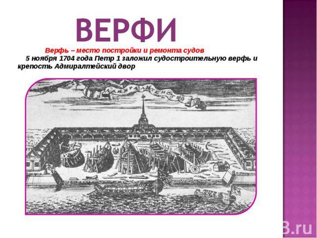 ВЕРФИ Верфь – место постройки и ремонта судов 5 ноября 1704 года Петр 1 заложил судостроительную верфь и крепость Адмиралтейский двор