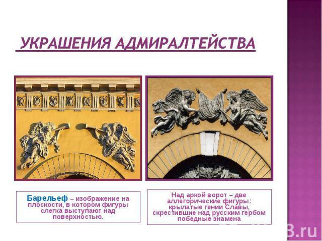 Украшения Адмиралтейства Барельеф – изображение на плоскости, в котором фигуры слегка выступают над поверхностью. Над аркой ворот – две аллегорические фигуры: крылатые гении Славы, скрестившие над русским гербом победные знамена