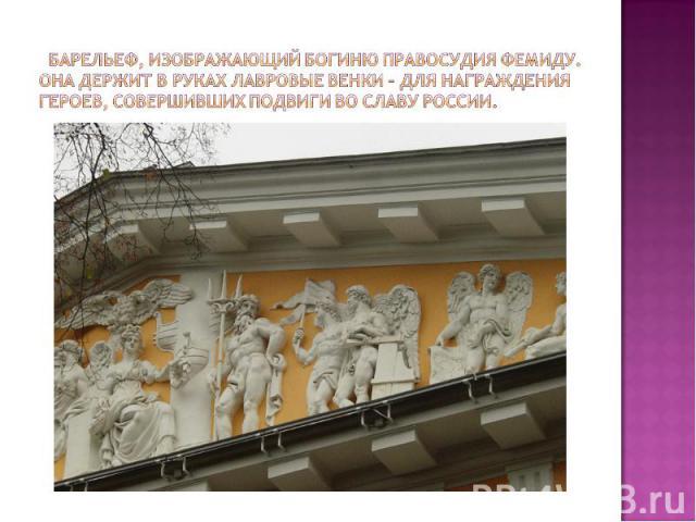 Барельеф, изображающий богиню правосудия Фемиду. Она держит в руках лавровые венки – для награждения героев, совершивших подвиги во славу России.