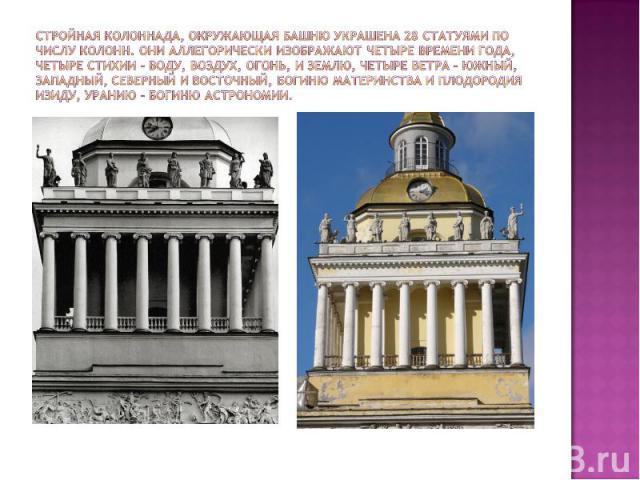 Стройная колоннада, окружающая башню украшена 28 статуями по числу колонн. Они аллегорически изображают четыре времени года, четыре стихии – воду, воздух, огонь, и землю, четыре ветра – южный, западный, северный и восточный, богиню материнства и пло…