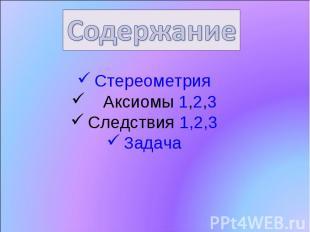Содержание Стереометрия Аксиомы 1,2,3 Следствия 1,2,3 Задача